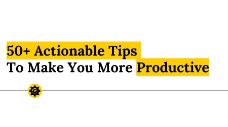 50+ Actionable Tips To Make You More Productive